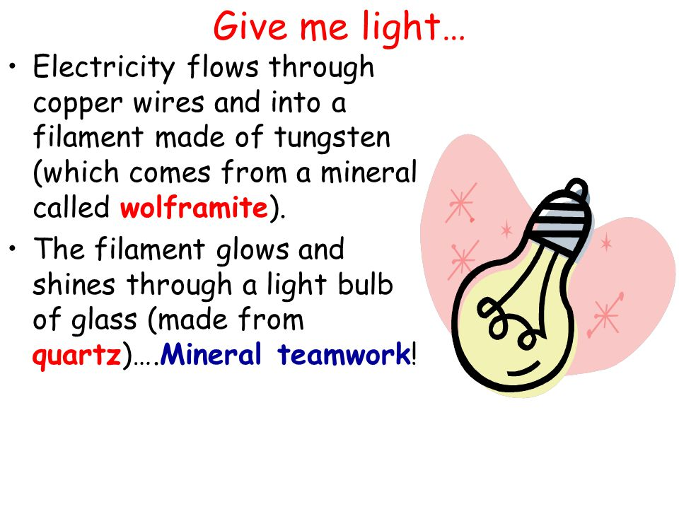 Give me light… Electricity flows through copper wires and into a filament made of tungsten (which comes from a mineral called wolframite).