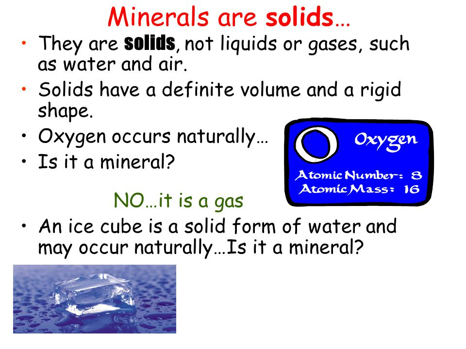 Minerals are solids… They are solids, not liquids or gases, such as water and air. Solids have a definite volume and a rigid shape.