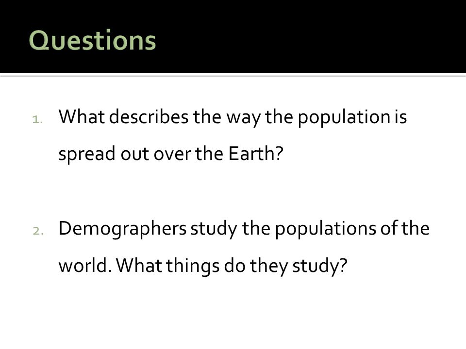 Questions What describes the way the population is spread out over the Earth