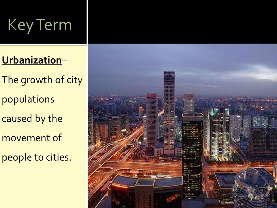 Key Term Urbanization– The growth of city populations caused by the movement of people to cities.