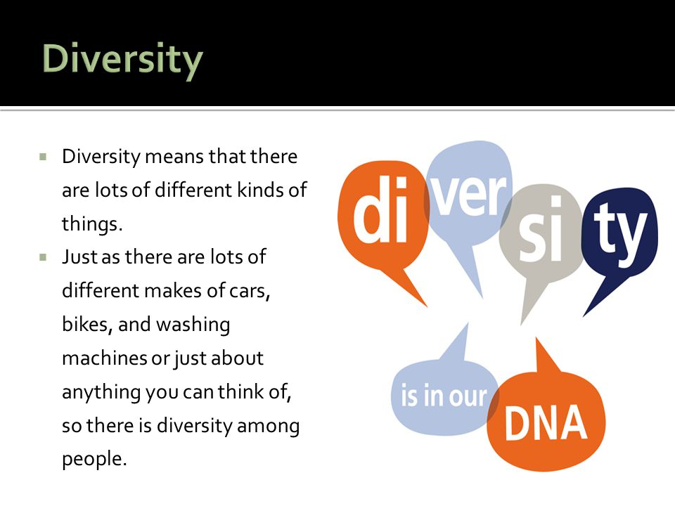 Diversity Diversity means that there are lots of different kinds of things.