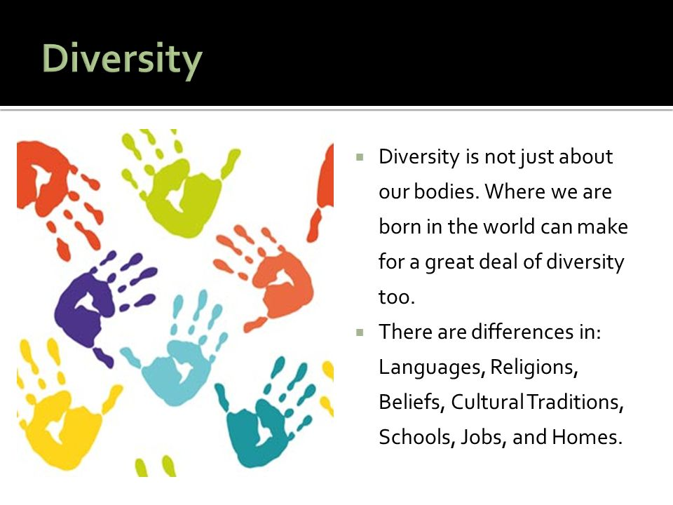 Diversity Diversity is not just about our bodies. Where we are born in the world can make for a great deal of diversity too.