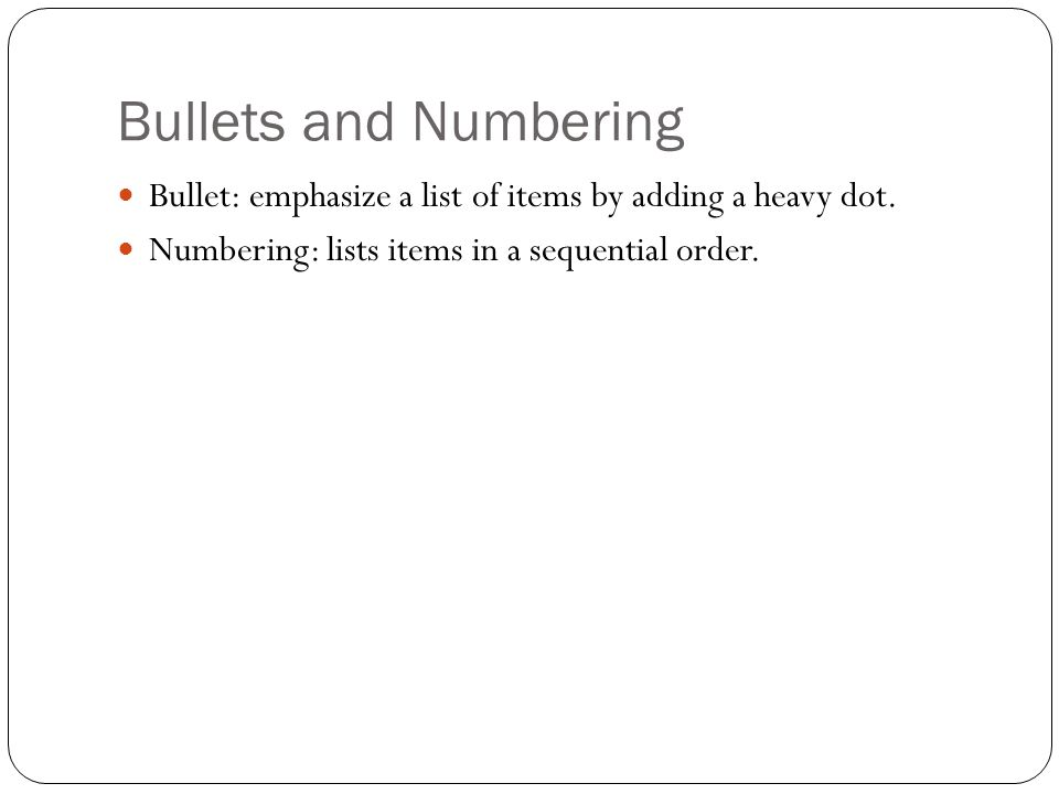 Bullets and Numbering Bullet: emphasize a list of items by adding a heavy dot.