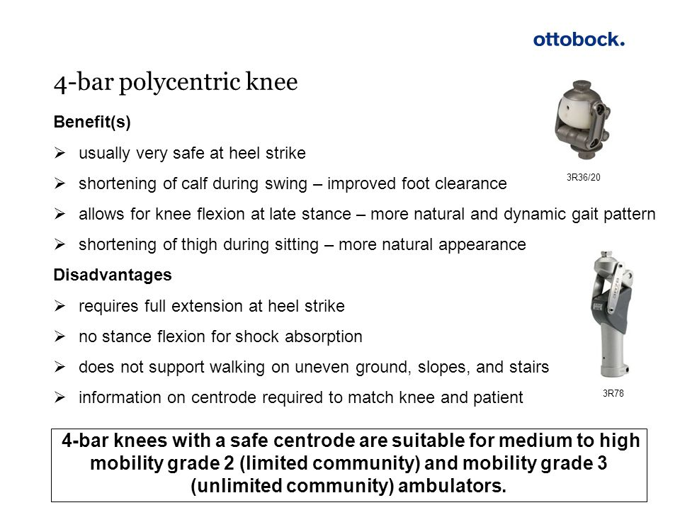 4-bar polycentric knee 3R36/20. Benefit(s) usually very safe at heel strike. shortening of calf during swing – improved foot clearance.