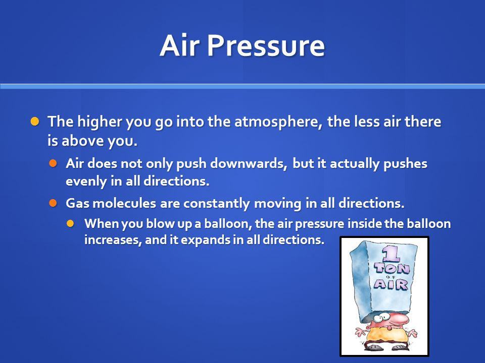 Air Pressure The higher you go into the atmosphere, the less air there is above you.