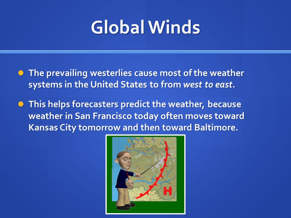 Global Winds The prevailing westerlies cause most of the weather systems in the United States to from west to east.