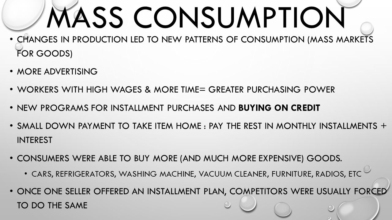 Mass Consumption Changes in production led to new patterns of consumption (mass markets for goods)