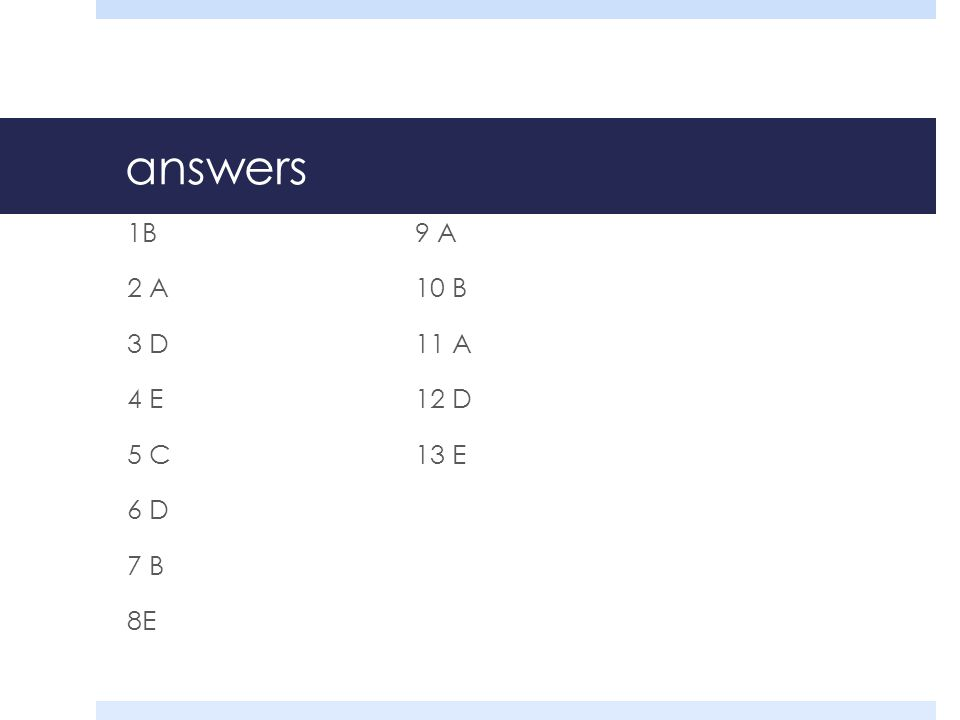 answers 1B 9 A 2 A 10 B 3 D 11 A 4 E 12 D 5 C 13 E 6 D 7 B 8E