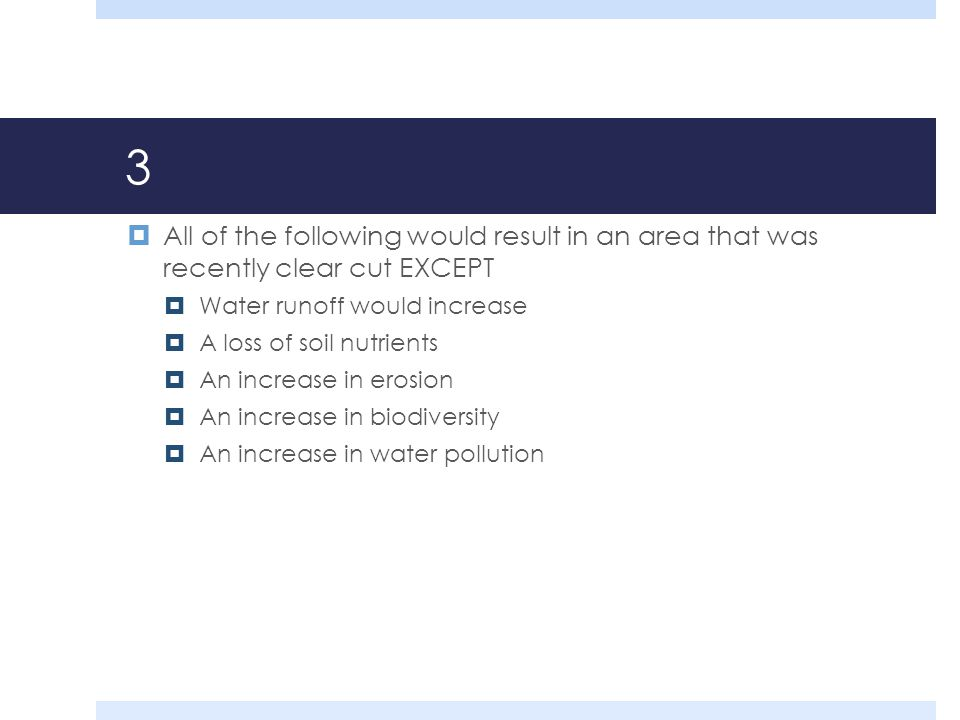 3 All of the following would result in an area that was recently clear cut EXCEPT. Water runoff would increase.