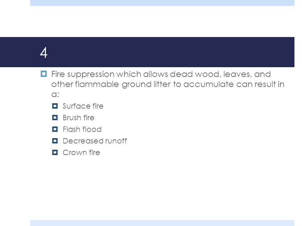 4 Fire suppression which allows dead wood, leaves, and other flammable ground litter to accumulate can result in a: