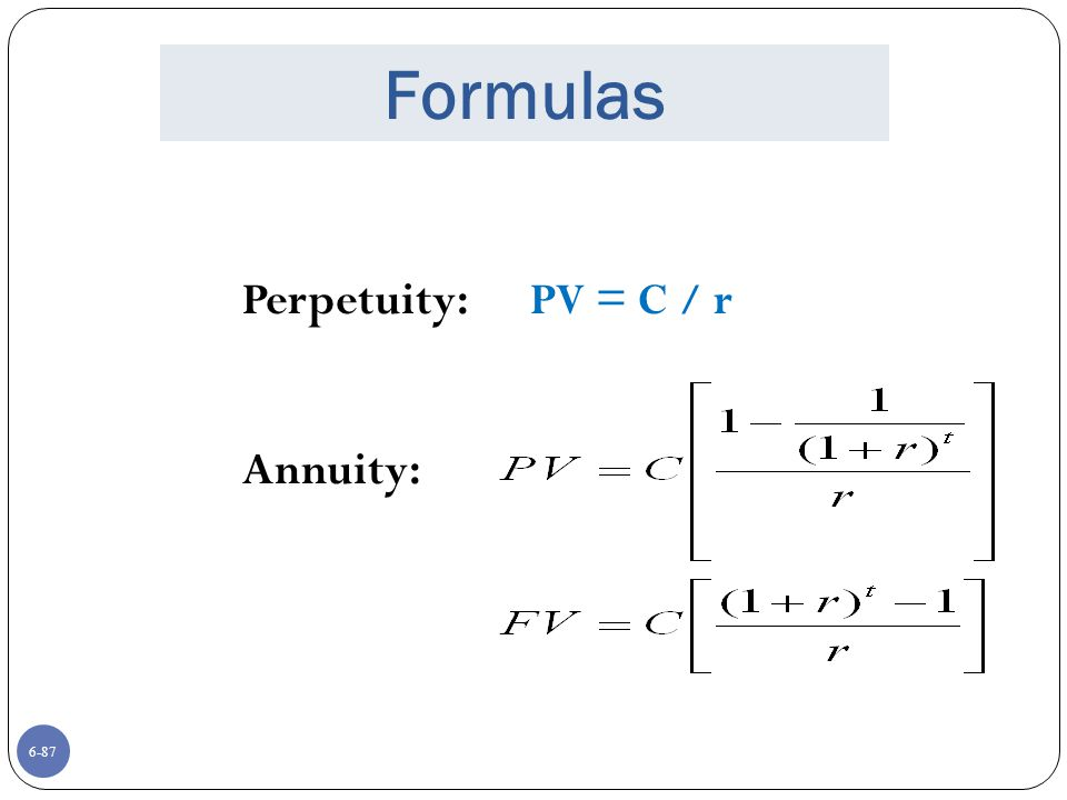 Formulas Perpetuity: PV = C / r Annuity: