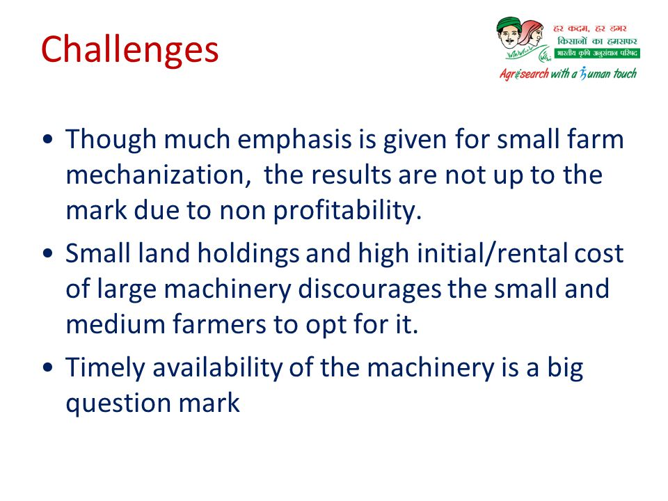 Challenges Though much emphasis is given for small farm mechanization, the results are not up to the mark due to non profitability.
