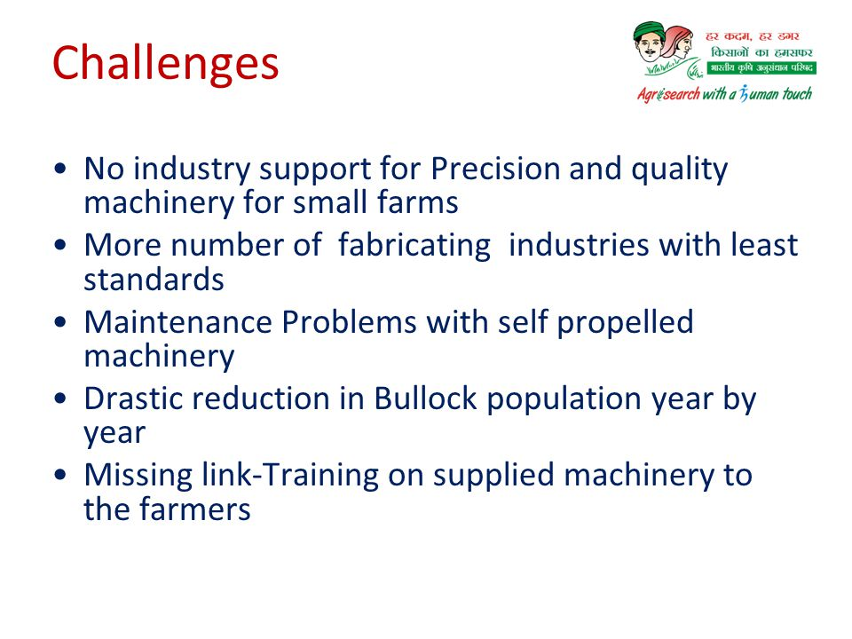Challenges No industry support for Precision and quality machinery for small farms. More number of fabricating industries with least standards.