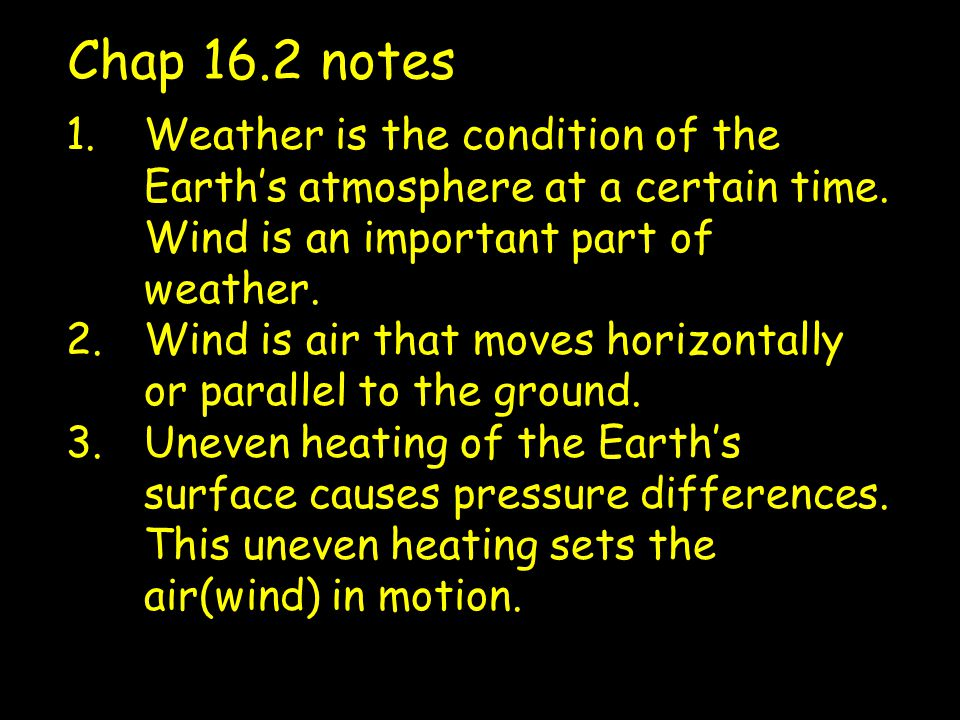 Chap 16.2 notes Weather is the condition of the Earth's atmosphere at a certain time. Wind is an important part of weather.