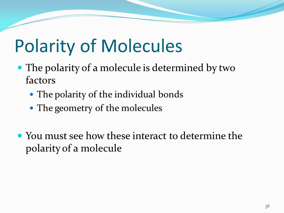 Polarity of Molecules The polarity of a molecule is determined by two factors. The polarity of the individual bonds.