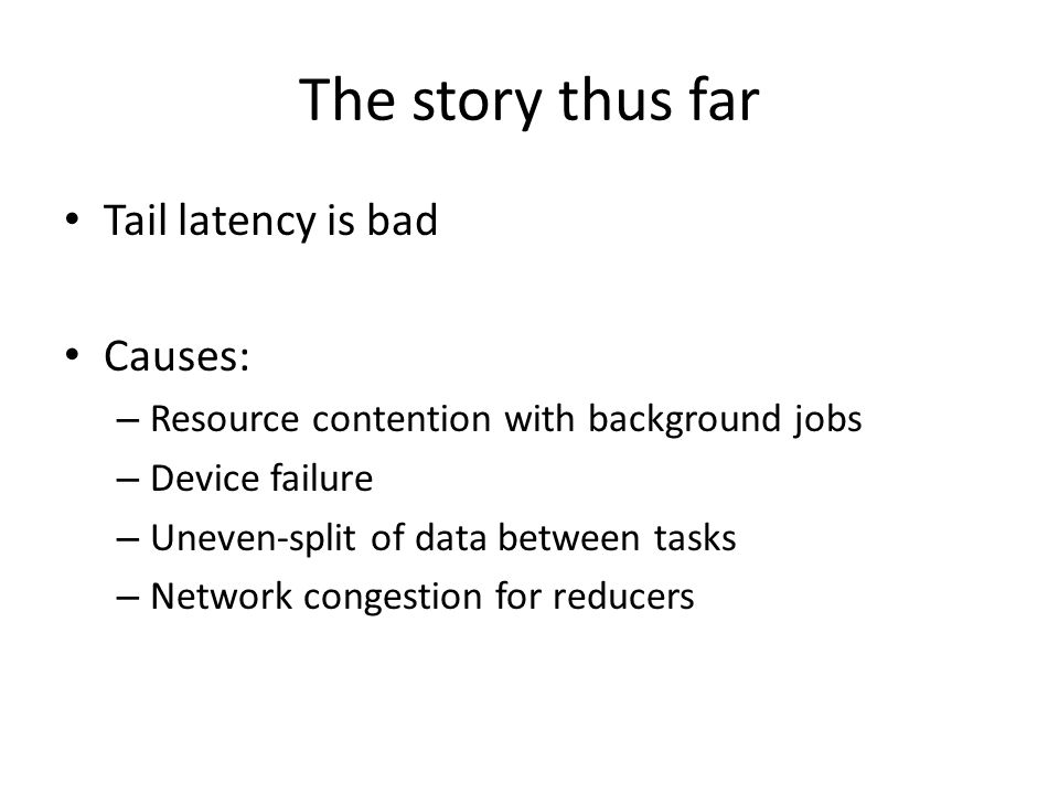 The story thus far Tail latency is bad Causes: