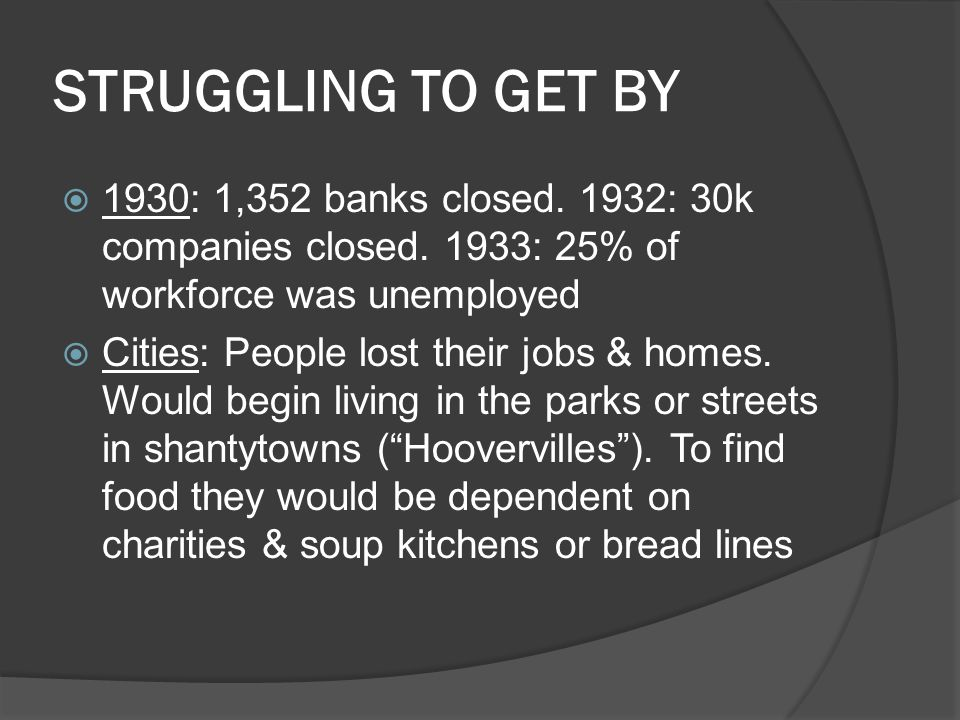 STRUGGLING TO GET BY 1930: 1,352 banks closed. 1932: 30k companies closed. 1933: 25% of workforce was unemployed.