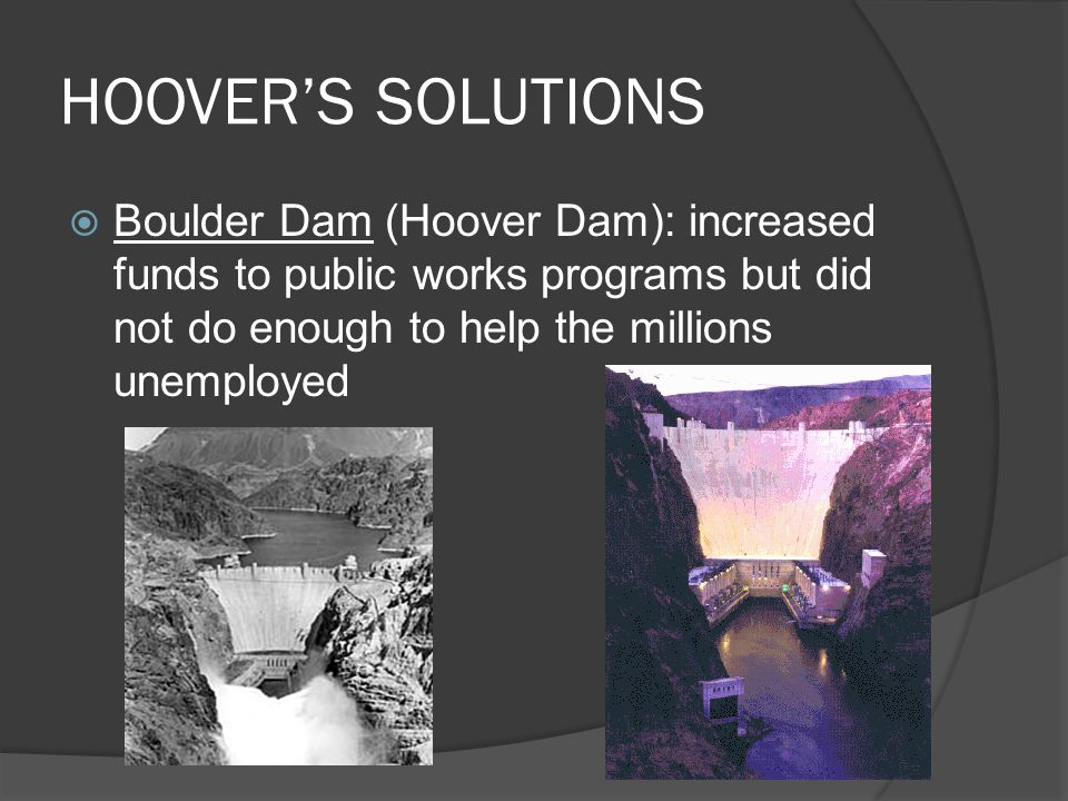 HOOVER'S SOLUTIONS Boulder Dam (Hoover Dam): increased funds to public works programs but did not do enough to help the millions unemployed.