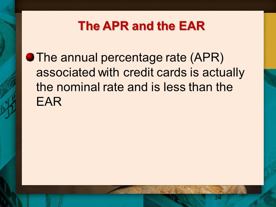 The APR and the EAR The annual percentage rate (APR) associated with credit cards is actually the nominal rate and is less than the EAR.