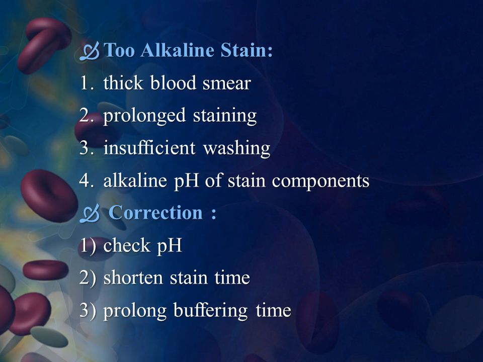 Too Alkaline Stain: thick blood smear. prolonged staining. insufficient washing. alkaline pH of stain components.