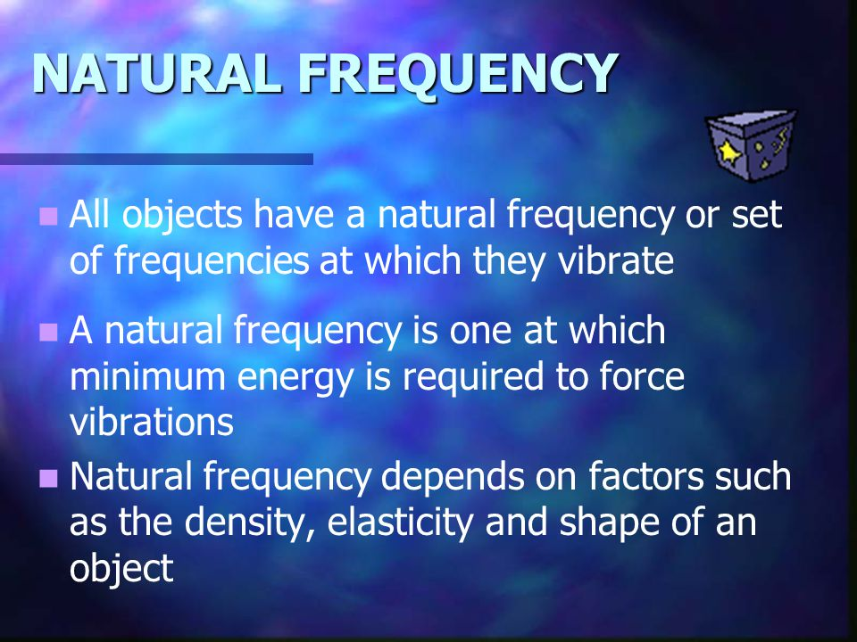 NATURAL FREQUENCY All objects have a natural frequency or set of frequencies at which they vibrate.