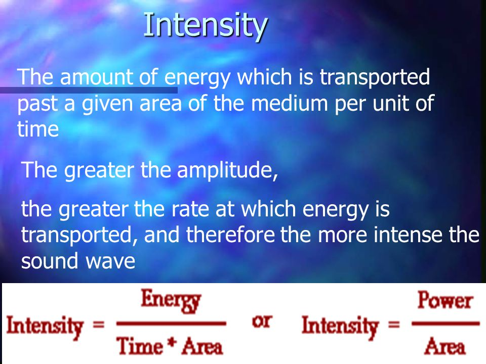 Intensity The amount of energy which is transported past a given area of the medium per unit of time.