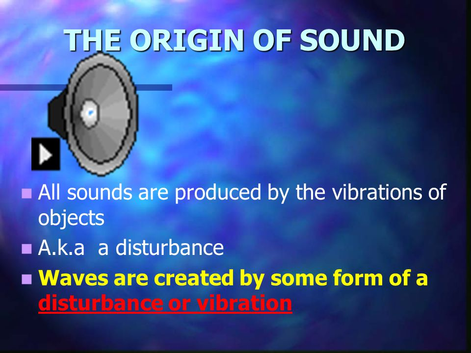 THE ORIGIN OF SOUND All sounds are produced by the vibrations of objects. A.k.a a disturbance.