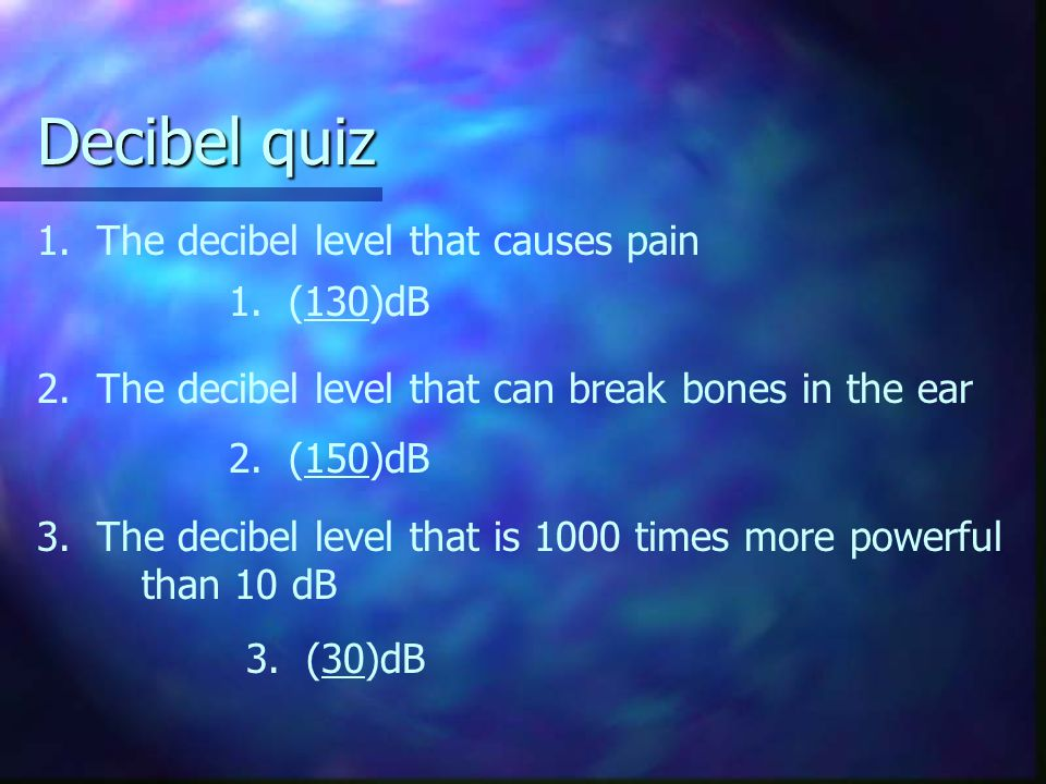 Decibel quiz 1. The decibel level that causes pain 1. (130)dB