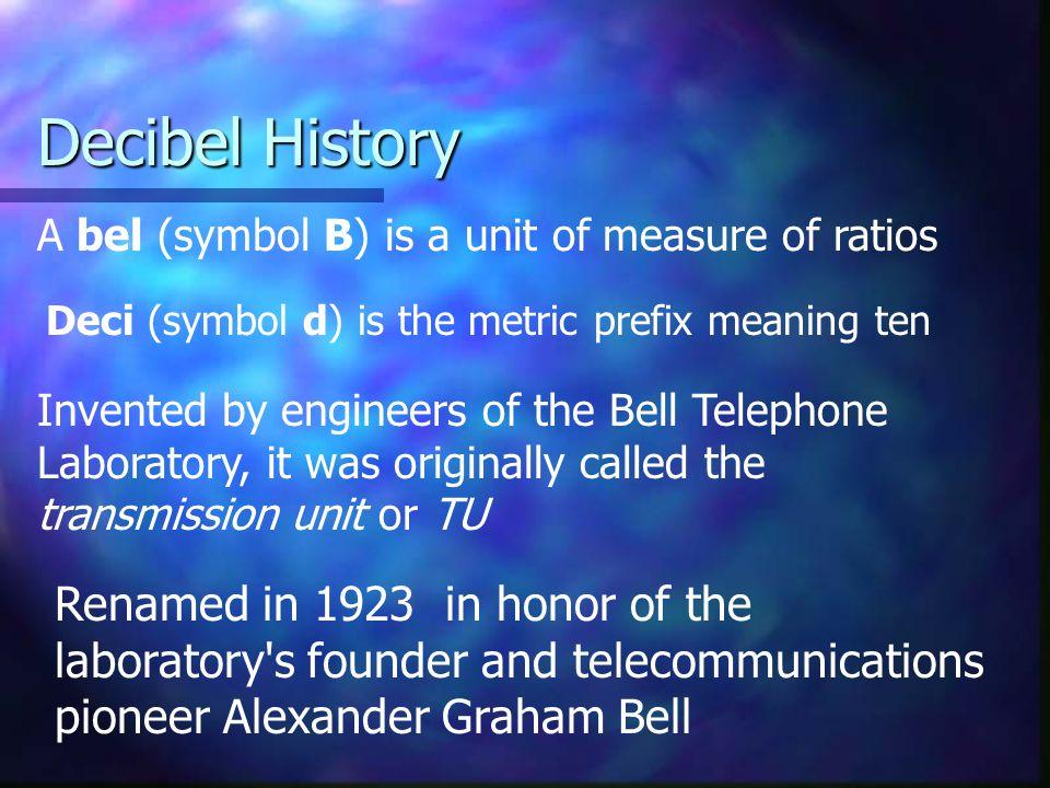 Decibel History A bel (symbol B) is a unit of measure of ratios. Deci (symbol d) is the metric prefix meaning ten.