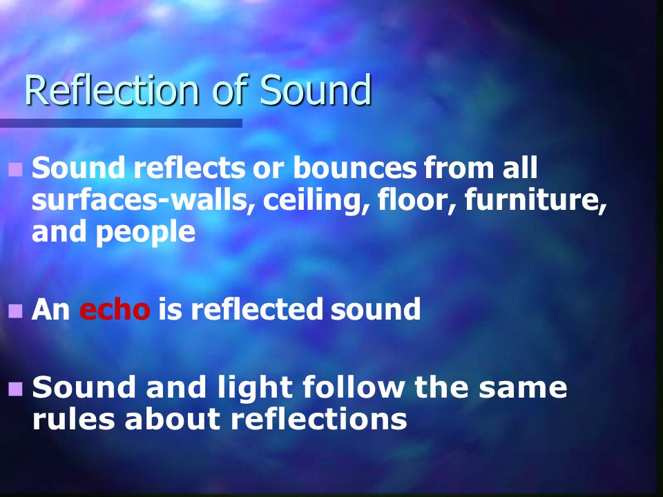 Reflection of Sound Sound reflects or bounces from all surfaces-walls, ceiling, floor, furniture, and people.