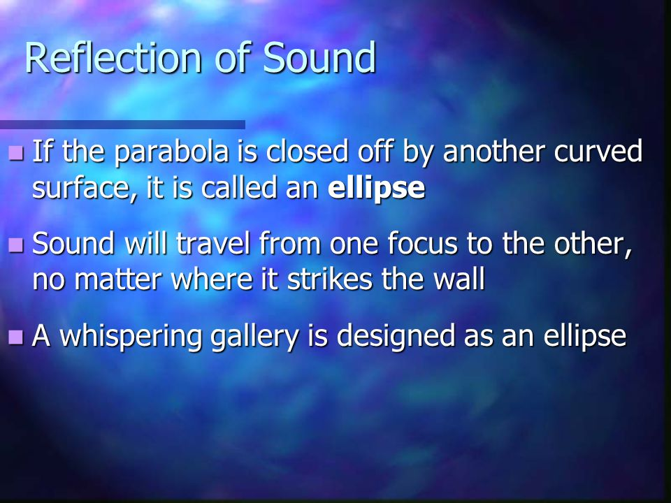 Reflection of Sound If the parabola is closed off by another curved surface, it is called an ellipse.