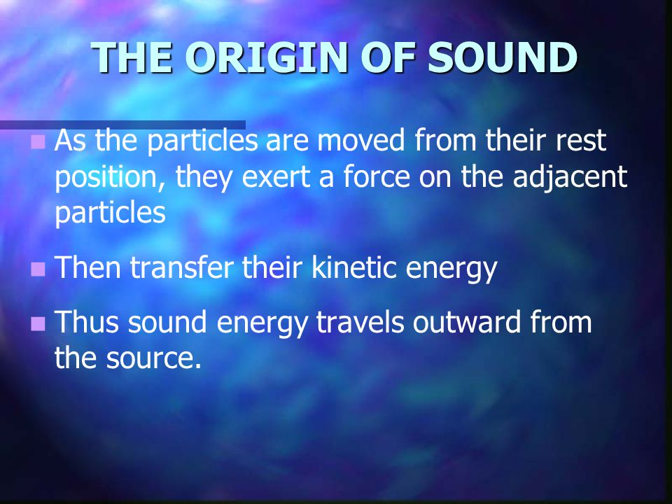 THE ORIGIN OF SOUND As the particles are moved from their rest position, they exert a force on the adjacent particles.