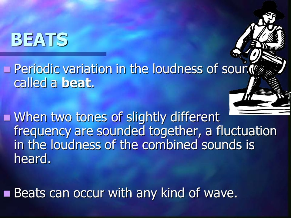 BEATS Periodic variation in the loudness of sound is called a beat.