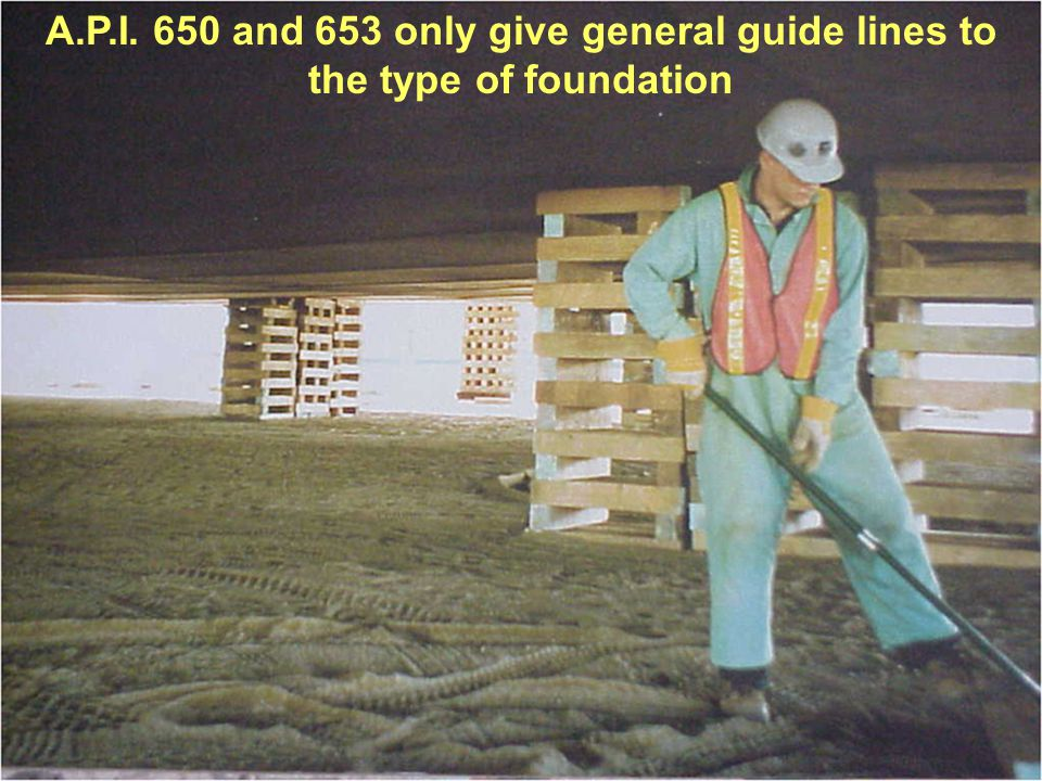 A.P.I. 650 and 653 only give general guide lines to the type of foundation