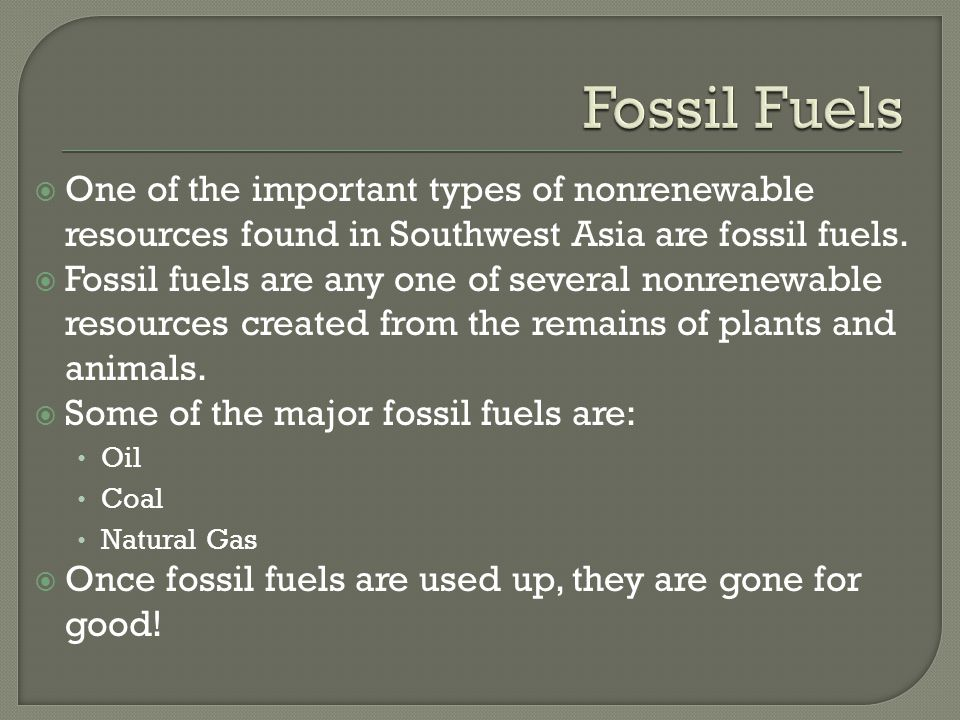 Fossil Fuels One of the important types of nonrenewable resources found in Southwest Asia are fossil fuels.