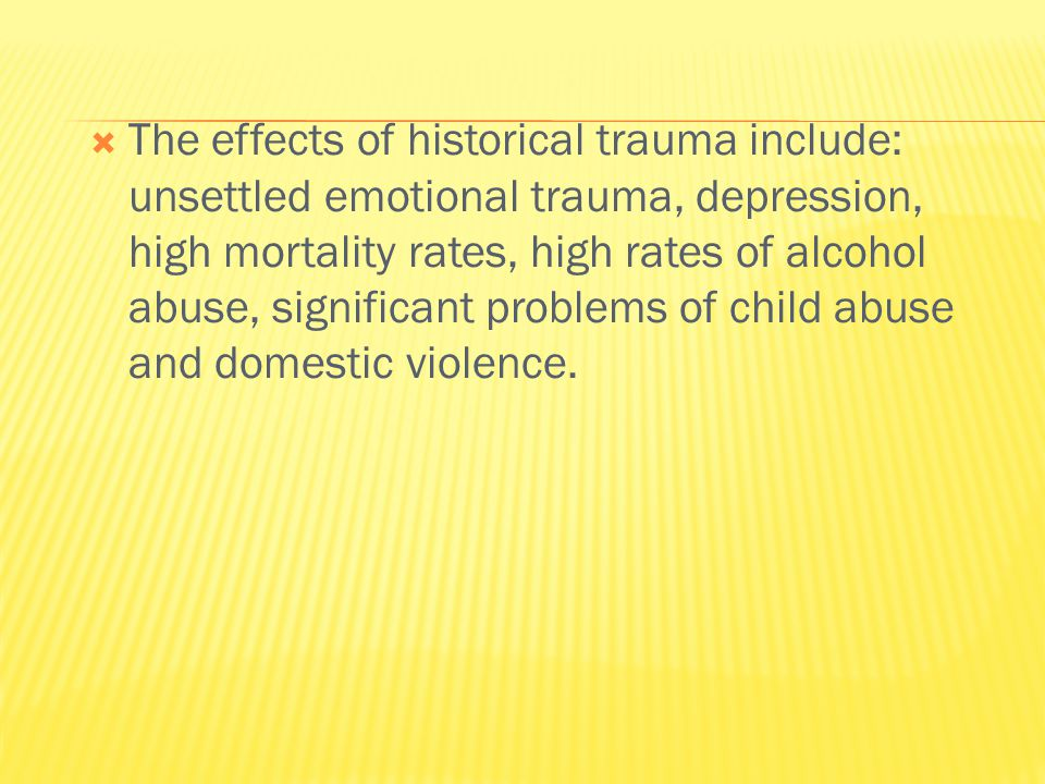 The effects of historical trauma include: unsettled emotional trauma, depression, high mortality rates, high rates of alcohol abuse, significant problems of child abuse and domestic violence.