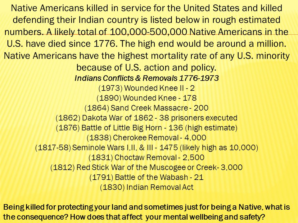 Native Americans killed in service for the United States and killed defending their Indian country is listed below in rough estimated numbers. A likely total of 100,000-500,000 Native Americans in the U.S. have died since 1776. The high end would be around a million. Native Americans have the highest mortality rate of any U.S. minority because of U.S. action and policy. Indians Conflicts & Removals 1776-1973 (1973) Wounded Knee II - 2 (1890) Wounded Knee - 178 (1864) Sand Creek Massacre - 200 (1862) Dakota War of 1862 - 38 prisoners executed (1876) Battle of Little Big Horn - 136 (high estimate) (1838) Cherokee Removal - 4,000 (1817-58) Seminole Wars I,II, & III - 1475 (likely high as 10,000) (1831) Choctaw Removal - 2,500 (1812) Red Stick War of the Muscogee or Creek- 3,000 (1791) Battle of the Wabash - 21 (1830) Indian Removal Act