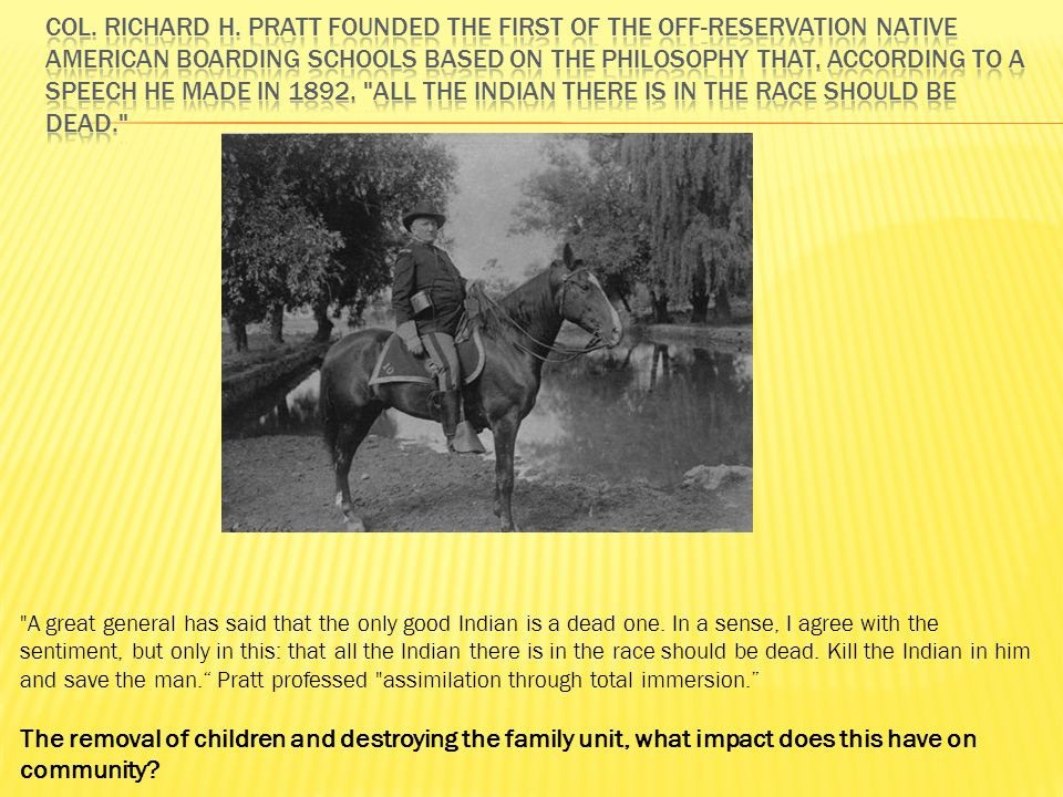 Col. Richard H. Pratt founded the first of the off-reservation Native American boarding schools based on the philosophy that, according to a speech he made in 1892, all the Indian there is in the race should be dead.