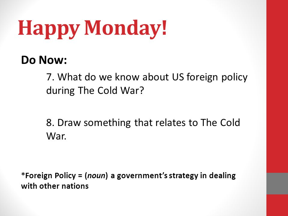 Happy Monday! Do Now: 7. What do we know about US foreign policy during The Cold War 8. Draw something that relates to The Cold War.