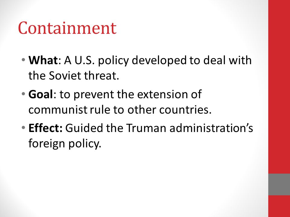 Containment What: A U.S. policy developed to deal with the Soviet threat. Goal: to prevent the extension of communist rule to other countries.