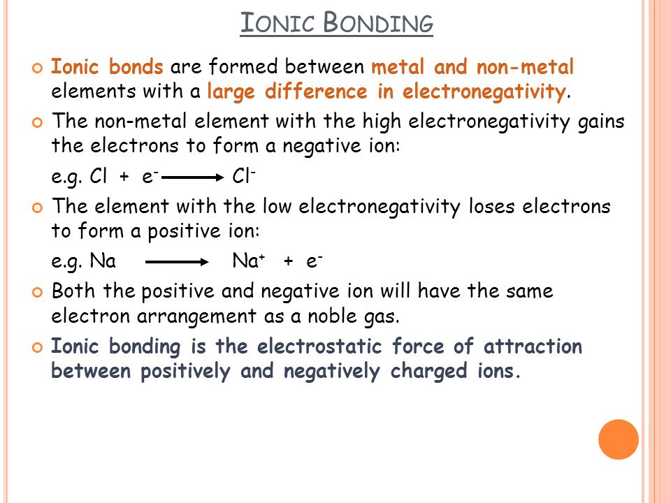 Ionic Bonding Ionic bonds are formed between metal and non-metal elements with a large difference in electronegativity.