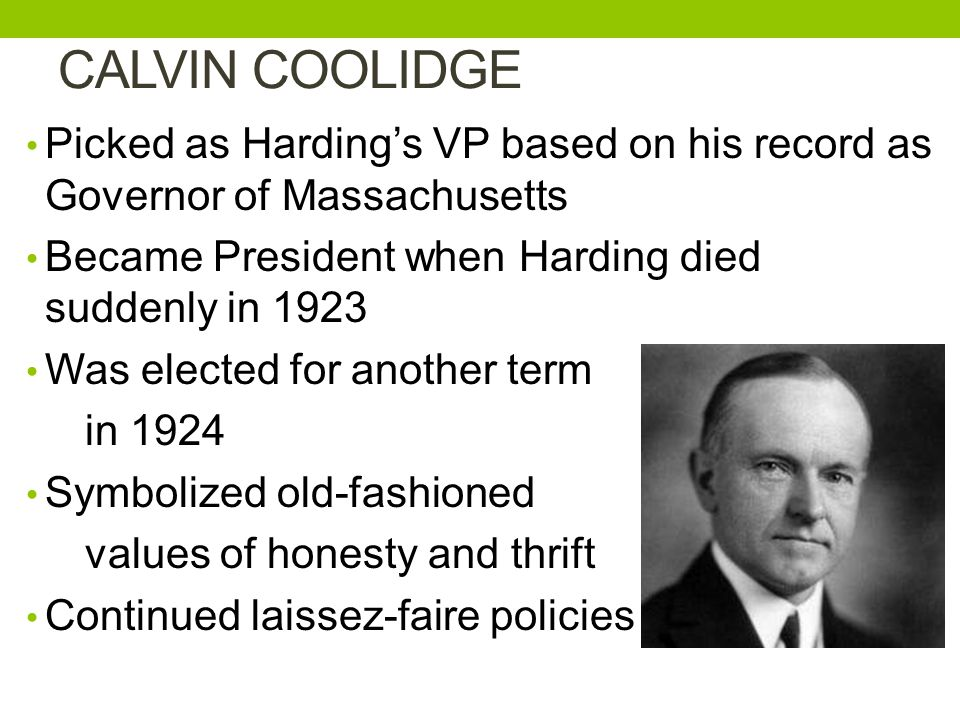 CALVIN COOLIDGE Picked as Harding's VP based on his record as Governor of Massachusetts. Became President when Harding died suddenly in 1923.