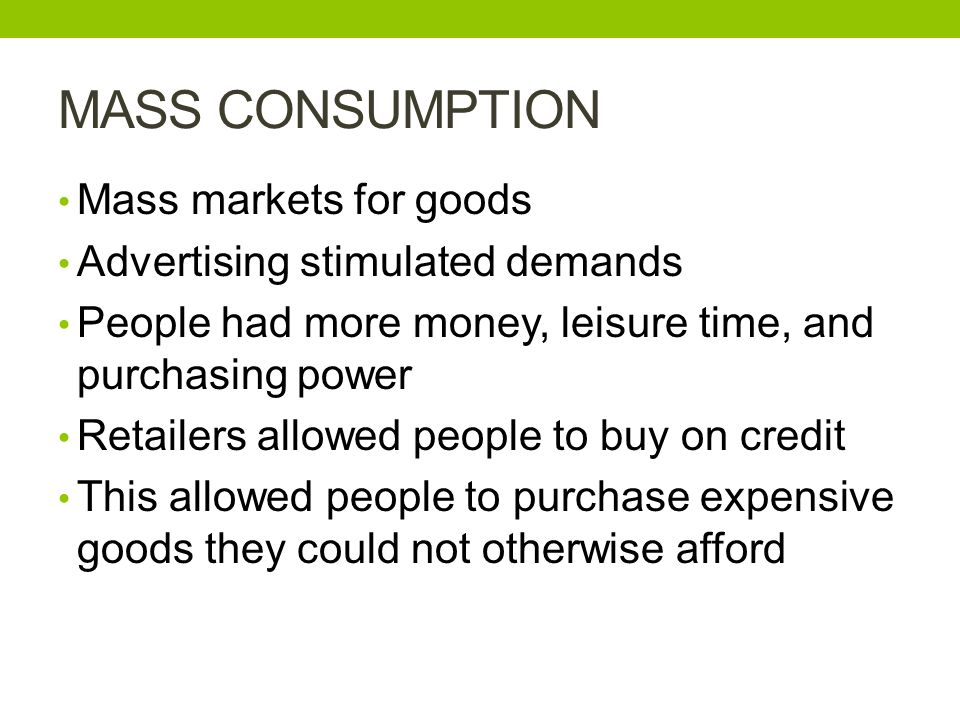 MASS CONSUMPTION Mass markets for goods Advertising stimulated demands