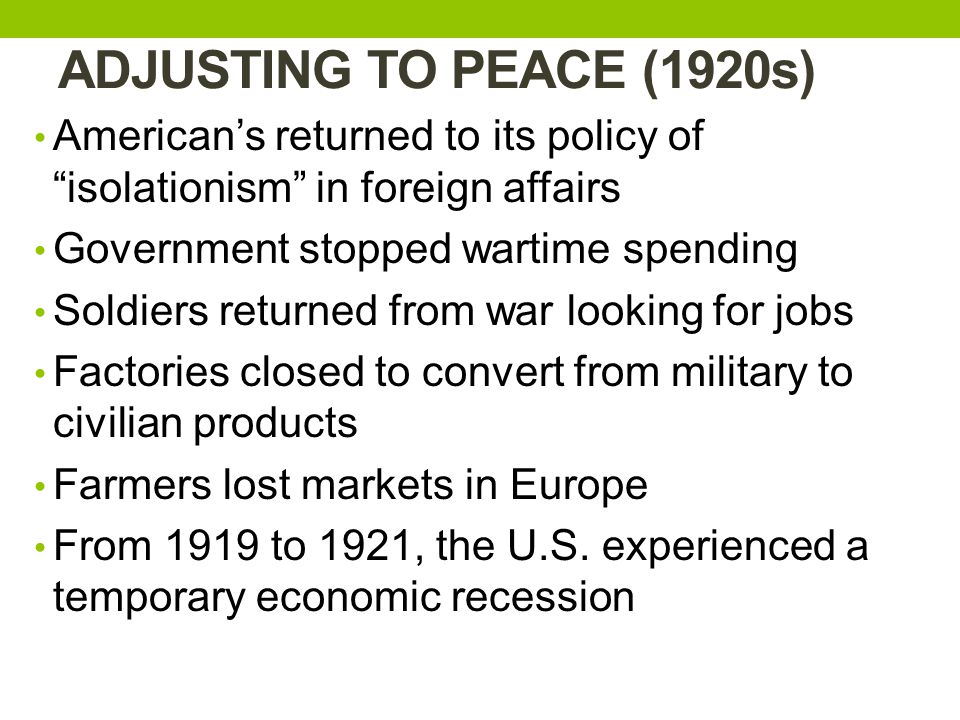 ADJUSTING TO PEACE (1920s) American's returned to its policy of isolationism in foreign affairs. Government stopped wartime spending.