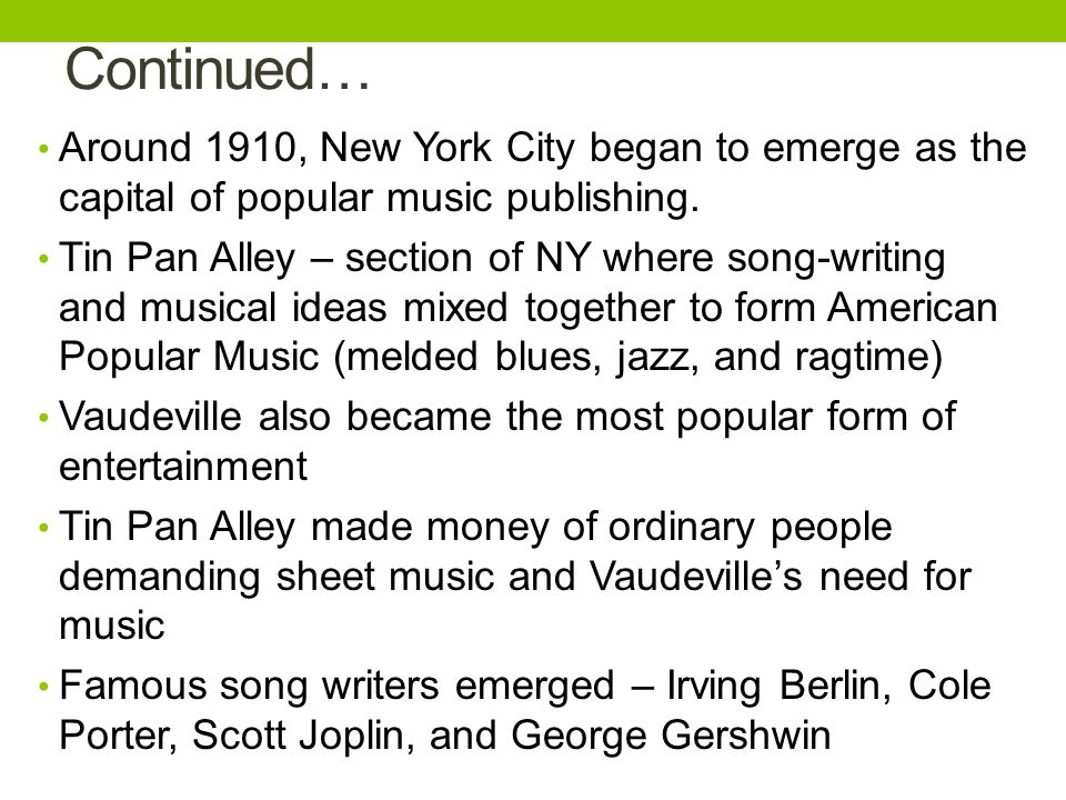 Continued… Around 1910, New York City began to emerge as the capital of popular music publishing.