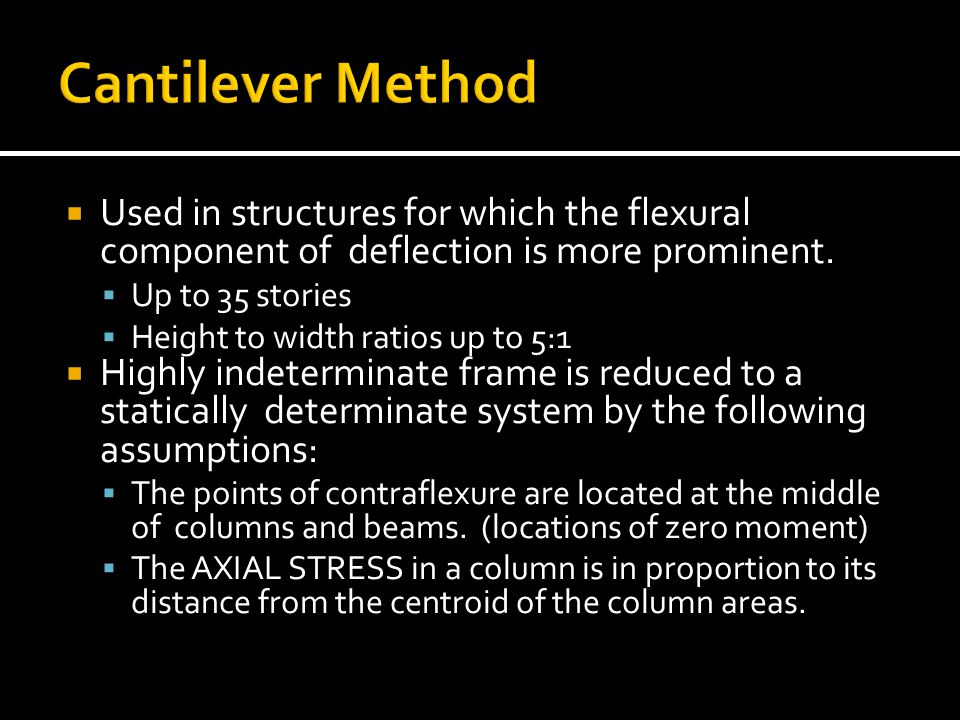 Cantilever Method Used in structures for which the flexural component of deflection is more prominent.
