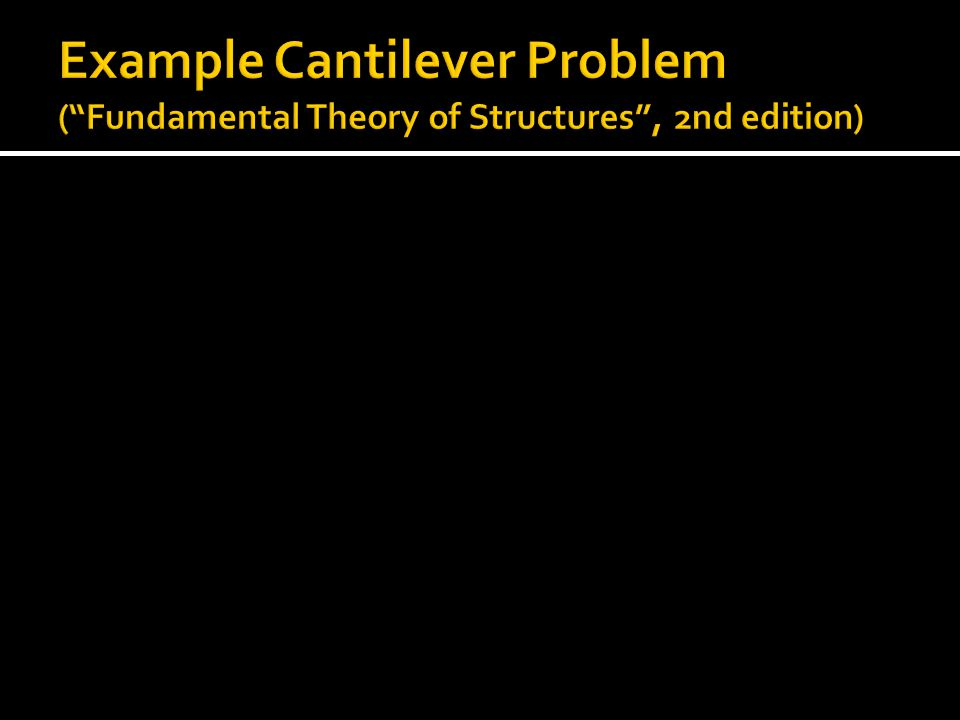 Example Cantilever Problem ( Fundamental Theory of Structures , 2nd edition)