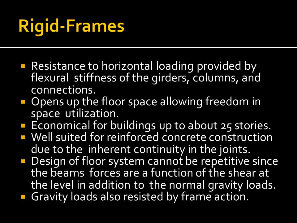 Rigid-Frames Resistance to horizontal loading provided by flexural stiffness of the girders, columns, and connections.