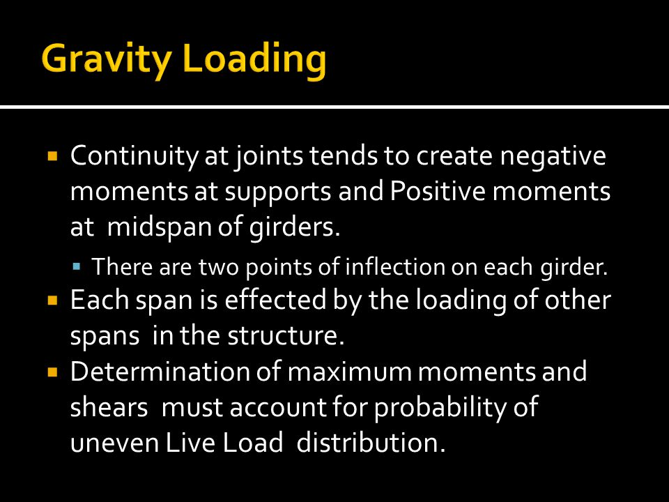 Gravity Loading Continuity at joints tends to create negative moments at supports and Positive moments at midspan of girders.