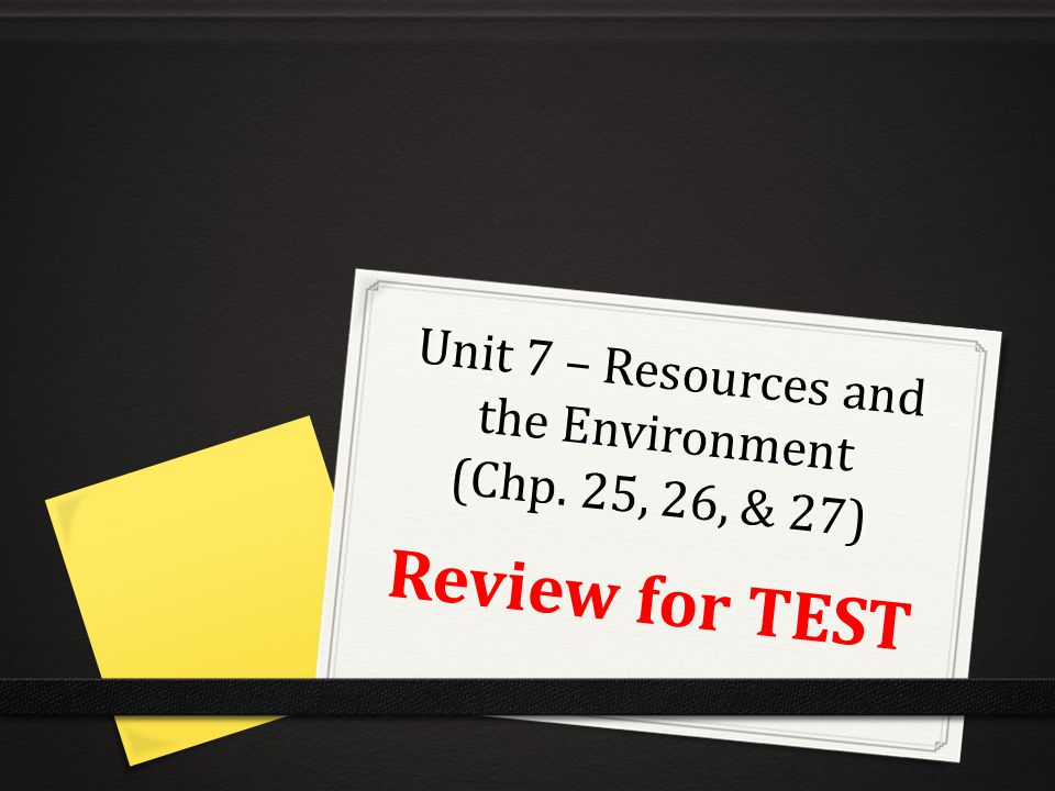 Unit 7 – Resources and the Environment (Chp. 25, 26, & 27)